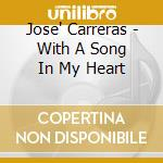 Jose' Carreras - With A Song In My Heart cd musicale di CARRERAS JOSE'