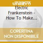 Electric Frankenstein - How To Make A Monster cd musicale di Frankenstei Electric