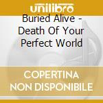 Buried Alive - Death Of Your Perfect World cd musicale di Alive Buried