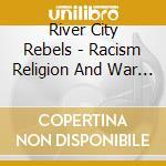 River City Rebels - Racism Religion And War ... cd musicale di RIVER CITY REBELS