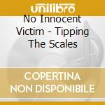 No Innocent Victim - Tipping The Scales cd musicale di No innocent victim