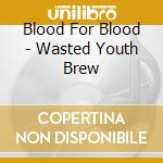 Blood For Blood - Wasted Youth Brew cd musicale di Blood for blood