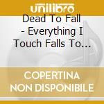 Dead To Fall - Everything I Touch Falls To Pieces cd musicale di DEAT TO FALL