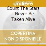 Count The Stars - Never Be Taken Alive cd musicale di Count the stars