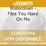 Waterdown - Files You Have On Me cd musicale di Waterdown