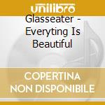 Glasseater - Everyting Is Beautiful cd musicale di Glasseater