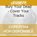 Bury Your Dead - Cover Your Tracks cd musicale di Bury your dead