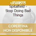 Spitalfield - Stop Doing Bad Things cd musicale