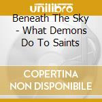 Beneath The Sky - What Demons Do To Saints cd musicale di Beneath the sky