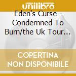 Eden's Curse - Condemned To Burn/the Uk Tour Collection cd musicale di Curse Eden's