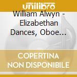 Alwyn William - Elizabethan Dances  Concerto Per Oboe, Arpa E Archi, The Magic Island cd musicale di William Alwyn