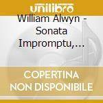 Alwyn William - Sonata Impromptu, Sonatina, Ballade, Rhapsody, 3 Winter Poems, 3 Songs cd musicale di William Alwyn