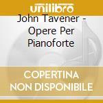 Tavener John - Opere Per Pianoforte cd musicale di TAVENER SIR JOHN