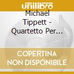 Michael Tippett - Quartetto Per Archi, Vol.2: Nn.2 E 5 cd musicale di Michael Tippett