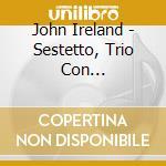 Ireland John - Sestetto, Trio Con Clarinetto, Fantasy-sonata, The Holy Boy cd musicale di John Ireland