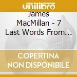 Macmillian James - 7 Last Words From The Cross, Christus Vincit, Nemo Te Condemnavit cd musicale di James Macmilian