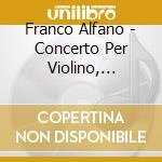Alfano Franco - Concerto Per Violino, Violoncello E Pianoforte  Sonata Per Violoncello cd musicale di Franco Alfano