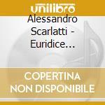 Scarlatti Alessandro - Euridice Dall'inferno, La Concettione Della Beata Vergine cd musicale di Alessandro Scarlatti