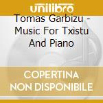Tomas Garbizu - Musica Per Txistu E Pianoforte cd musicale di TomÁs Garbizu