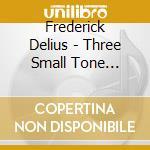 Delius Frederick - Three Small Tone Poems, Two Pieces For Small Orchestra, Marche Caprice cd musicale di DELIUS