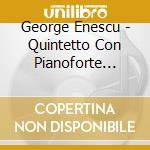 Enescu George - Quintetto Con Pianoforte Op.29, Op.30 cd musicale di ENESCU