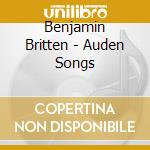 Britten Benjamin - Auden Songs cd musicale di BRITTEN/BERKELEY