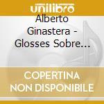 Ginastera Alberto - Glosses Sobre Temes De Pau Casals Op.48, Variaciones Concertantes Op.23 cd musicale di Alberto Ginastera