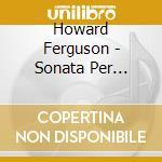 Howard Ferguson - Sonata Per Pianoforte Op.8, Discovery Op.13, 5 Bagatelle Op.9 cd musicale di Howard Ferguson