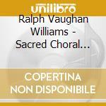 Vaughan Williams Ralph - Sacred Choral Music cd musicale di VAUGHAN WILLIAMS RAL