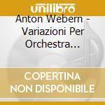 Webern Anton - Variazioni Per Orchestra Op.30, Lieder Opp.8, 13, 14, 19  5 Pezzi Op.10 cd musicale di Anton Webern