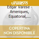 Varese Edgar - Ameriques, Equatorial, Nocturnal, Ionisation, Tuning Up, Iperprism, Density 21.5 cd musicale di VARESE