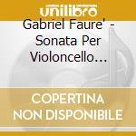 Gabriel Faure' - Sonata Per Violoncello N.1, N.2  Elegie Op.25, Romance Op.69, Siciliana Op.78 cd musicale di FAURE'GABRIEL