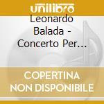 Balada Leonardo - Concerto Per Pianoforte N.3, Concerto Magico, Musica Per Flauto E Orchestra cd musicale di Leonardo Balada