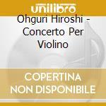 Ohguri Hiroshi - Concerto Per Violino cd musicale di OHGURI