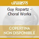 Ropartz Joseph-guy - Choral Works cd musicale di ROPARTZ JOSEPH GUY