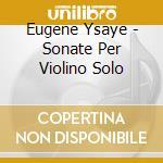 Ysaye Eugene - Sonate Per Violino Solo cd musicale di YSAYE