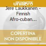 Jere Laukkanen's Finnish Afro-cuban Jazz Orch - Finnish Afro Cuban Jazz Orchestra cd musicale di Laukkanen's Jere