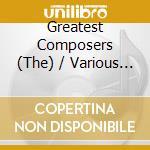 The greatest composers - una selezione d cd musicale di MISCELLANEE