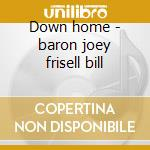 Down home - baron joey frisell bill cd musicale di Joey baron & bill frisell