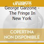 The fringe in new york - cd musicale di Garzone George