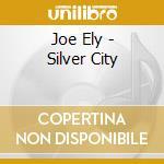 Joe Ely - Silver City cd musicale di ELY JOE