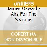 Airs for the seasons cd musicale di James Oswald