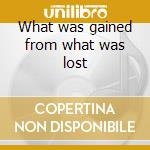 What was gained from what was lost cd musicale di Continental