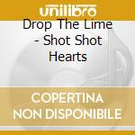 CD - DROP THE LIME - Shot Shot Hearts cd musicale di DROP THE LIME