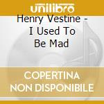 Henry Vestine - I Used To Be Mad cd musicale