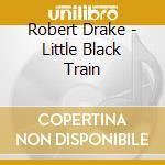 Robert Drake - Little Black Train cd musicale di Robert Drake