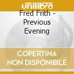 Frith, Fred - Previous Evening cd musicale di Fred Frith