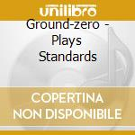 Ground-zero - Plays Standards cd musicale di GROUND-ZERO