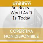 Art Bears - World As It Is Today cd musicale di Bears Artt