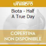 Biota - Half A True Day cd musicale di BIOTA